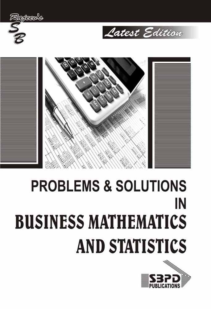 Problems & Solutions In Business Mathematics And Statistics (2018-19)